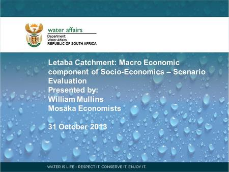 Letaba Catchment: Macro Economic component of Socio-Economics – Scenario Evaluation Presented by: William Mullins Mosaka Economists 31 October 2013.