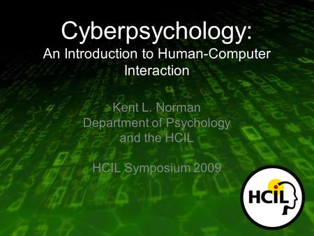 Cyberpsychology: An Introduction to Human-<strong>Computer</strong> Interaction Kent L. Norman Department of Psychology and the HCIL HCIL Symposium 2009.