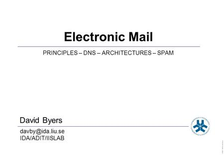David Byers IDA/ADIT/IISLAB ©2003–2004 David Byers Electronic Mail PRINCIPLES – DNS – ARCHITECTURES – SPAM.