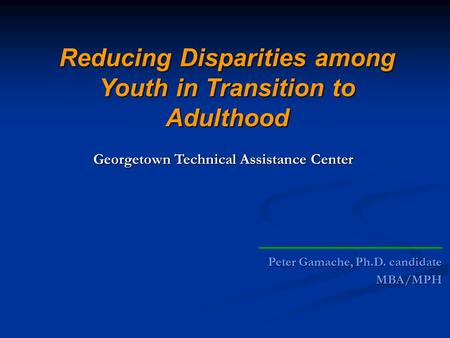 Peter Gamache, Ph.D. candidate MBA/MPH Reducing Disparities among Youth in Transition to Adulthood Georgetown Technical Assistance Center.