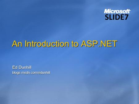 An Introduction to ASP.NET Ed Dunhill blogs.msdn.com/edunhill SLIDE7.