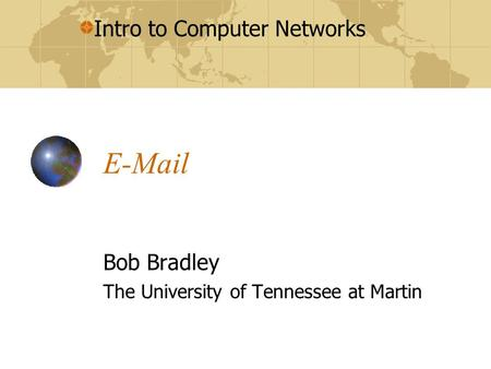 Intro to Computer Networks E-Mail Bob Bradley The University of Tennessee at Martin.