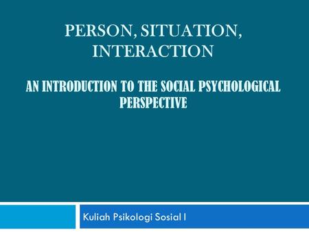 PERSON, SITUATION, INTERACTION AN INTRODUCTION TO THE SOCIAL PSYCHOLOGICAL PERSPECTIVE Kuliah Psikologi Sosial I.