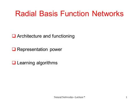 Neural Networks - Lecture 71 Radial Basis Function Networks  Architecture and functioning  Representation power  Learning algorithms.