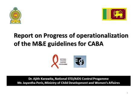 Report on Progress of operationalization of the M&E guidelines for CABA 1 Dr. Ajith Karawita, National STD/AIDS Control Progamme Mr. Jayantha Peris, Ministry.