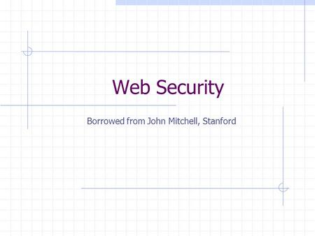 Web Security Borrowed from John Mitchell, Stanford.