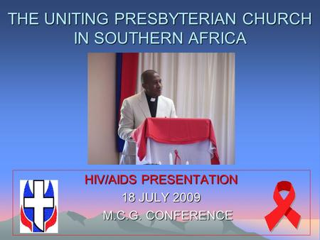 THE UNITING PRESBYTERIAN CHURCH IN SOUTHERN AFRICA HIV/AIDS PRESENTATION 18 JULY 2009 M.C.G. CONFERENCE M.C.G. CONFERENCE.