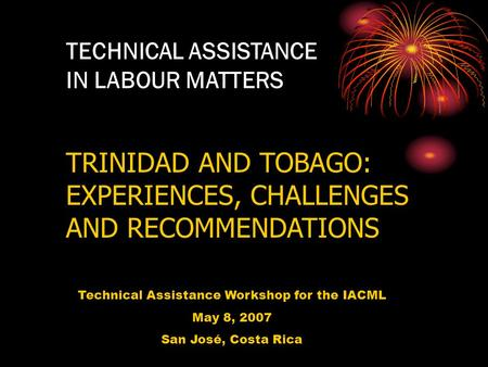 TECHNICAL ASSISTANCE IN LABOUR MATTERS TRINIDAD AND TOBAGO: EXPERIENCES, CHALLENGES AND RECOMMENDATIONS Technical Assistance Workshop for the IACML May.
