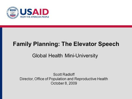 Family Planning: The Elevator Speech Global Health Mini-University Scott Radloff Director, Office of Population and Reproductive Health October 8, 2009.