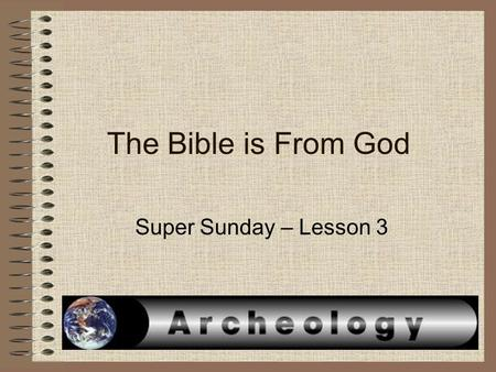 The Bible is From God Super Sunday – Lesson 3. ArcheologyArcheology – is from two words (archos – ancient) and (logos – discourse) = the study of human.