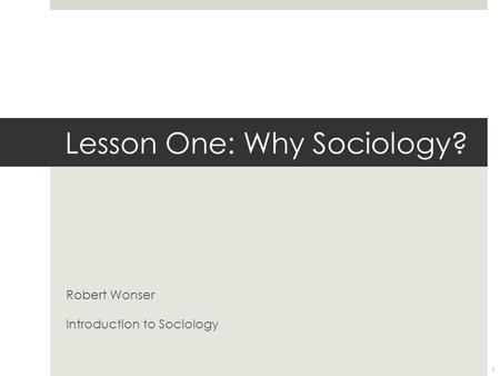 Lesson One: Why Sociology? Robert Wonser Introduction to Sociology 1.