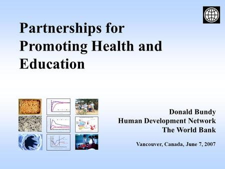Partnerships for Promoting Health and Education Donald Bundy Human Development Network The World Bank Vancouver, Canada, June 7, 2007.