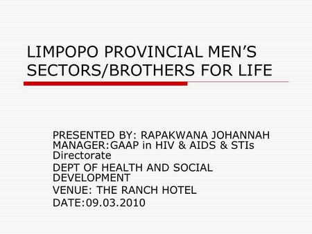LIMPOPO PROVINCIAL MEN'S SECTORS/BROTHERS FOR LIFE PRESENTED BY: RAPAKWANA JOHANNAH MANAGER:GAAP in HIV & AIDS & STIs Directorate DEPT OF HEALTH AND SOCIAL.
