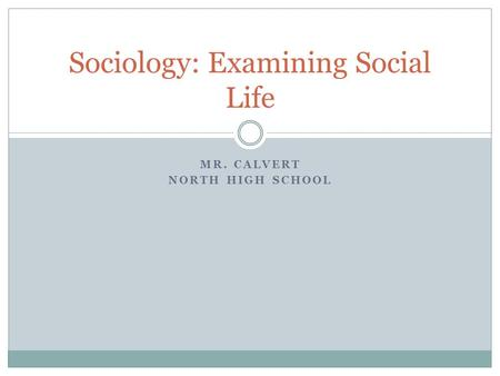 MR. CALVERT NORTH HIGH SCHOOL Sociology: Examining Social Life.