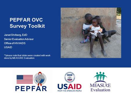 PEPFAR OVC Survey Toolkit Janet Shriberg, EdD Senior Evaluation Advisor Office of HIV/AIDS USAID **please note that slides were created with work done.