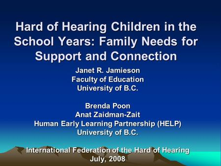 Hard of Hearing Children in the School Years: Family Needs for Support and Connection Janet R. Jamieson Faculty of Education University of B.C. Brenda.
