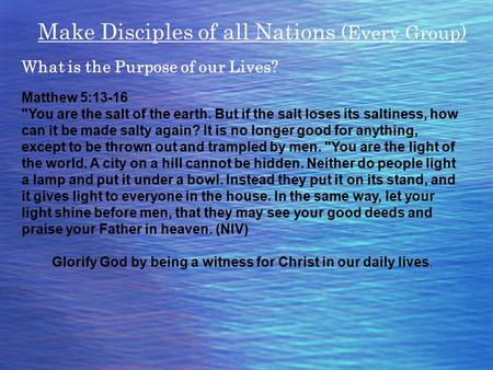 Make Disciples of all Nations (Every Group) What is the Purpose of our Lives? Matthew 5:13-16 You are the salt of the earth. But if the salt loses its.