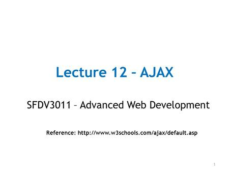 Lecture 12 – AJAX SFDV3011 – Advanced Web Development Reference:  1.