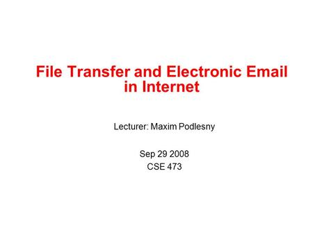 Lecturer: Maxim Podlesny Sep 29 2008 CSE 473 File Transfer and Electronic Email in Internet.