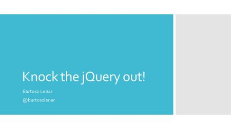 Knock the jQuery out! Bartosz