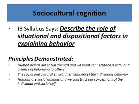 Sociocultural cognition IB Syllabus Says: Describe the role of situational and dispositional factors in explaining behavior Principles Demonstrated: Human.