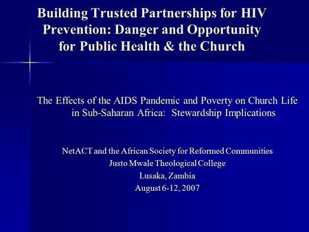 Building Trusted Partnerships for HIV Prevention: Danger and Opportunity for Public Health & the Church The Effects of the AIDS Pandemic and Poverty on.