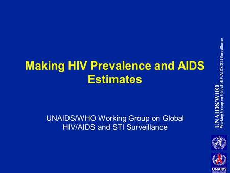UNAIDS/WHO Working Group on Global HIV/AIDS/STI Surveillance Making HIV Prevalence and AIDS Estimates UNAIDS/WHO Working Group on Global HIV/AIDS and STI.