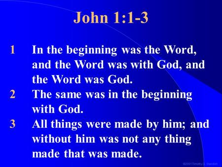 ©2001 Timothy G. Standish John 1:1-3 1In the beginning was the Word, and the Word was with God, and the Word was God. 2The same was in the beginning with.