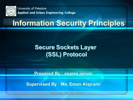 11 Secure Sockets Layer (SSL) Protocol (SSL) Protocol Saturday, 08.05. 2010 University of Palestine Applied and Urban Engineering College Information Security.