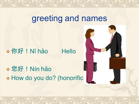 Greeting and names  你好! Nĭ hǎoHello  您好! Nín hǎo  How do you do? (honorific form)