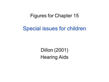 Figures for Chapter 15 Special issues for children Dillon (2001) Hearing Aids.