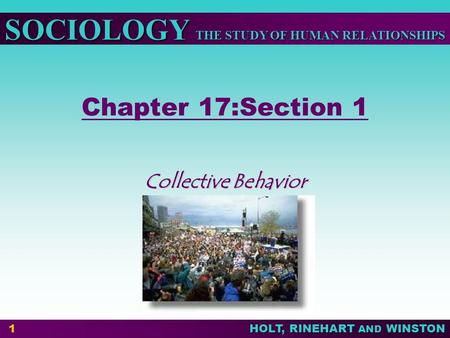 THE STUDY OF HUMAN RELATIONSHIPS SOCIOLOGY HOLT, RINEHART AND WINSTON 1 Chapter 17:Section 1 Collective Behavior.