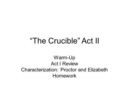 """The Crucible"" Act II Warm-Up Act I Review Characterization: Proctor and Elizabeth Homework."
