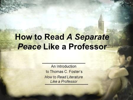 How to Read A Separate Peace Like a Professor An Introduction to Thomas C. Foster's How to Read Literature Like a Professor.
