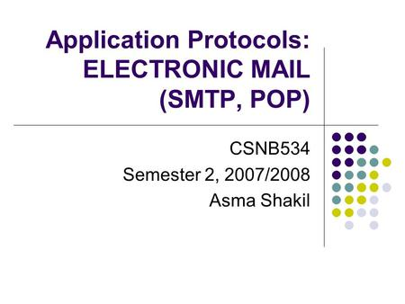 Application Protocols: ELECTRONIC MAIL (SMTP, POP) CSNB534 Semester 2, 2007/2008 Asma Shakil.