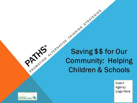 PATHS ® PROMOTING ALTERNATIVE THINKING STRATEGIES Insert Agency Logo Here Saving $$ for Our Community: Helping Children & Schools.