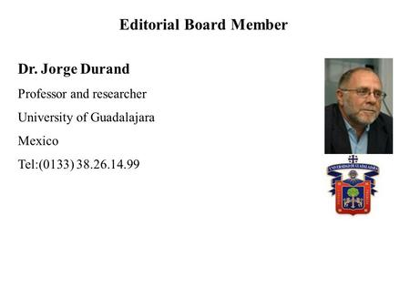 Dr. Jorge Durand Professor and researcher University of Guadalajara Mexico Tel:(0133) 38.26.14.99 Editorial Board Member.