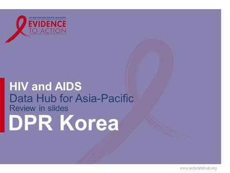 Www.aidsdatahub.org HIV and AIDS Data Hub for Asia-Pacific Review in slides DPR Korea.