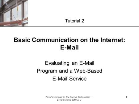 XP New Perspectives on The Internet, Sixth Edition— Comprehensive Tutorial 2 1 Evaluating an E-Mail Program and a Web-Based E-Mail Service Basic Communication.