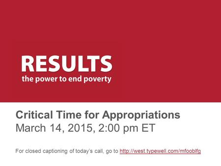 Critical Time for Appropriations March 14, 2015, 2:00 pm ET For closed captioning of today's call, go to