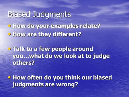 Biased Judgments How do your examples relate? How do your examples relate? How are they different? How are they different? Talk to a few people around.