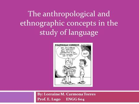 The anthropological and ethnographic concepts in the study of language By: Lorraine M. Carmona Torres Prof. E. Lugo ENGG 604.