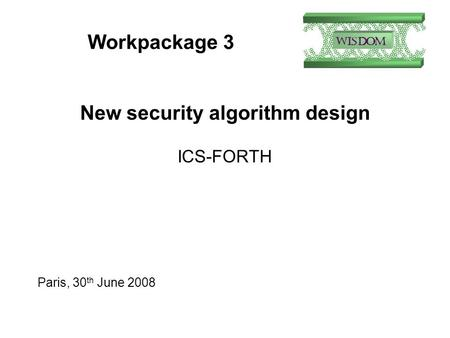 Workpackage 3 New security algorithm design ICS-FORTH Paris, 30 th June 2008.