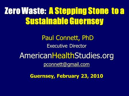 Zero Waste: A Stepping Stone to a Sustainable Guernsey Paul Connett, PhD Paul Connett, PhD Executive Director AmericanHealthStudies.org