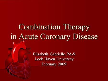 Combination Therapy in Acute Coronary Disease Elizabeth Gabrielle PA-S Lock Haven University February 2009.