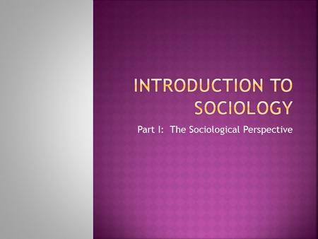 Part I: The Sociological Perspective.  Sociology is the scientific study of social structure, examining human social behavior from a group, rather than.