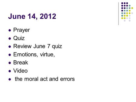 June 14, 2012 Prayer Quiz Review June 7 quiz Emotions, virtue, Break Video the moral act and errors.