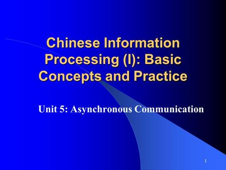 1 Chinese Information Processing (I): Basic Concepts and Practice Unit 5: Asynchronous Communication.