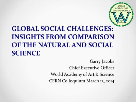 GLOBAL SOCIAL CHALLENGES: INSIGHTS FROM COMPARISON OF THE NATURAL AND SOCIAL SCIENCE Garry Jacobs Chief Executive Officer World Academy of Art & Science.