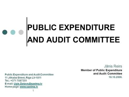 1 PUBLIC EXPENDITURE AND AUDIT COMMITTEE 18.10.2006. Jānis Reirs Member of Public Expenditure and Audit Committee Public Expenditure and Audit Committee.